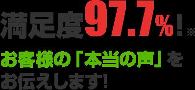 満足度97.7%! お客様の「本当の声」をお伝えします!